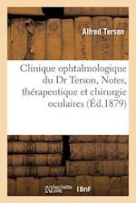 Clinique Ophtalmologique Du Dr Terson, Notes, Memoires Et Observations, Questions de Therapeutique = Clinique Ophtalmologique Du Dr Terson, Notes, Ma( af Alfred Terson