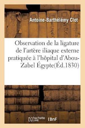 Bog, paperback Observation de La Ligature de L'Artere Iliaque Externe Pratiquee A L'Hopital D'Abou-Zabel Egypte af Antoine-Barthelemy Clot