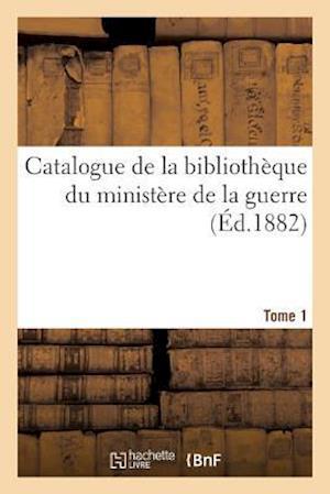 Catalogue de la Bibliothèque Du Ministère de la Guerre. Tome 1