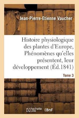 Bog, paperback Histoire Physiologique Des Plantes D'Europe, Exposition Des Phenomenes Qu'elles Presentent Tome 3 af Jean-Pierre-Etienne Vaucher
