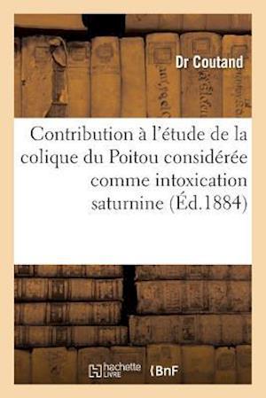 Contribution À l'Étude de la Colique Du Poitou Considérée Comme Intoxication Saturnine