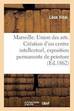 Marseille. Union Des Arts. Creation D'Un Centre Intellectuel, Exposition Permanente de Peinture = Marseille. Union Des Arts. CRA(C)Ation D'Un Centre I af Vidal-L