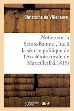 Notice Sur La Sainte-Baume, Lue a la Seance Publique de L'Academie Royale de Marseille af De Villeneuve-C