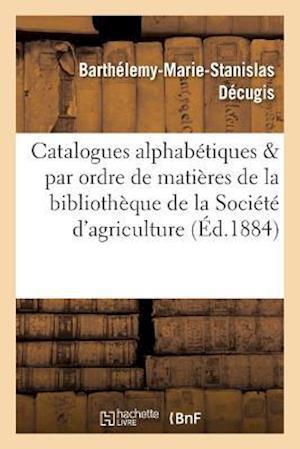 Bog, paperback Catalogues Alphabetiques Et Par Ordre de Matieres de La Bibliotheque de La Societe D'Agriculture