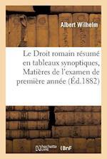 Le Droit Romain Resume En Tableaux Synoptiques, Matieres de L'Examen de Premiere Annee af Wilhelm-A