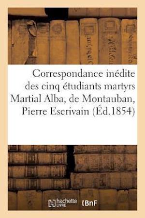 Bog, paperback Correspondance Inedite Des Cinq Etudiants Martyrs Martial Alba, de Montauban, Pierre Escrivain = Correspondance Ina(c)Dite Des Cinq A(c)Tudiants Marty af Sans Auteur