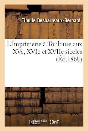 Bog, paperback L'Imprimerie a Toulouse Aux Xve, Xvie Et Xviie Siecles af Tibulle Desbarreaux-Bernard