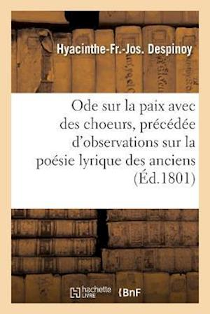 Bog, paperback Ode Sur La Paix Avec Des Choeurs, Precedee D'Observations Sur La Poesie Lyrique Des Anciens = Ode Sur La Paix Avec Des Choeurs, Pra(c)CA(C)Da(c)E D'Ob af Hyacinthe-Fr-Jos Despinoy