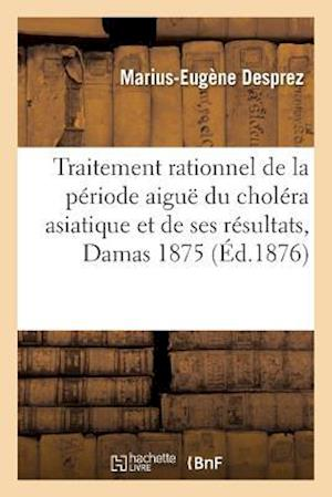 Bog, paperback Du Traitement Rationnel de La Periode Aigue Du Cholera Asiatique Et de Ses Resultats, Damas En 1875 af Marius-Eugene Desprez