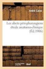Les Abces Peri-Pharyngiens Etude Anatomo-Clinique = Les Abca]s Pa(c)Ri-Pharyngiens A(c)Tude Anatomo-Clinique af Calas-A