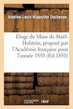 Eloge de Mme de Stael-Holstein, Propose Par L'Academie Francaise Pour L'Annee 1850 = A0/00loge de Mme de Staal-Holstein, Proposa(c) Par L'Acada(c)Mie af Duchesne-A-L-H
