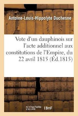 Bog, paperback Vote D'Un Dauphinois Sur L'Acte Additionnel Aux Constitutions de L'Empire, Du 22 Avril 1815 af Antoine-Louis-Hippolyte Duchesne