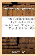 Vote D'Un Dauphinois Sur L'Acte Additionnel Aux Constitutions de L'Empire, Du 22 Avril 1815 af Duchesne-A-L-H