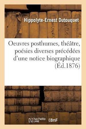 Bog, paperback Oeuvres Posthumes, Theatre, Poesies Diverses Precedees D'Une Notice Biographique = Oeuvres Posthumes, Tha(c)A[tre, Poa(c)Sies Diverses Pra(c)CA(C)Da(c af Hippolyte-Ernest Dutouquet