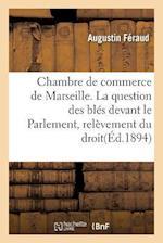 Chambre de Commerce de Marseille. La Question Des Bles Devant Le Parlement, Relevement Du Droit af Feraud