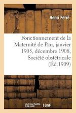 Fonctionnement de La Maternite de Pau Du 1er Janvier 1905 Au 31 Decembre 1908, Societe Obstetricale (Science S)