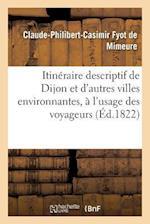 Itineraire Descriptif de La Ville de Dijon Et D'Autres Villes Environnantes, Usage Des Voyageurs af Fyot De Mimeure-C-P-C