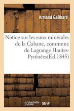 Notice Sur Les Eaux Minerales de La Cabane, Commune de Lagrange Hautes-Pyrenees af Gailhard
