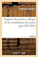 Hygiene Des Lycees, Colleges & Des Institutions de Jeunes Gens Partie 3 af Gaillard-R