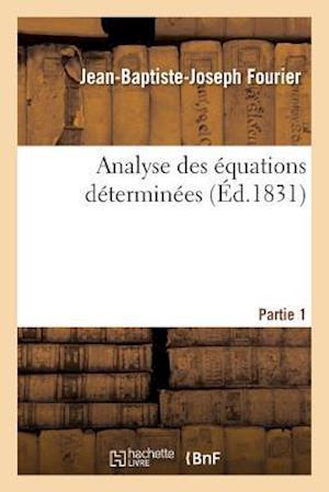 Bog, paperback Analyse Des Equations Determinees, Partie 1 = Analyse Des A(c)Quations Da(c)Termina(c)Es, Partie 1 af Jean-Baptiste-Joseph Fourier