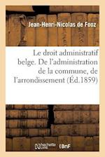 Le Droit Administratif Belge. de L'Administration de La Commune, de L'Arrondissement af De Fooz-J-H-N
