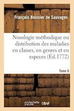 Nosologie Méthodique Ou Distribution Des Maladies En Classes, Tome 6