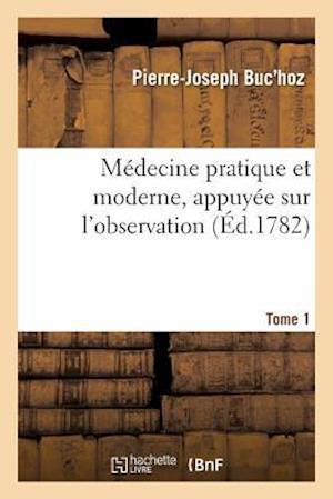 Bog, paperback Medecine Pratique Et Moderne, Appuyee Sur L'Observation. Tome 1 = Ma(c)Decine Pratique Et Moderne, Appuya(c)E Sur L'Observation. Tome 1 af Pierre-Joseph Buc'hoz