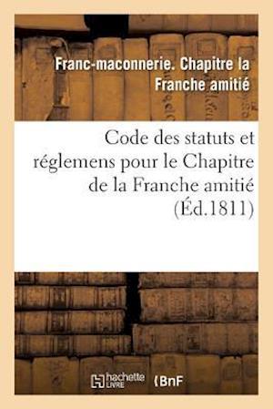 Code Des Statuts Et Réglemens Pour Le Chapitre de la Franche Amitié,