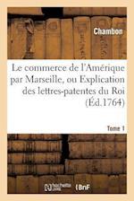 Le Commerce de L'Amerique Par Marseille, Ou Explication Des Lettres-Patentes Du Roi Tome 1 af Chambon
