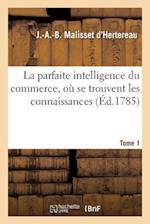 La Parfaite Intelligence Du Commerce, Ou Se Trouvent Les Connaissances & Les Renseignemens Tome 1 af Malisset D'Hertereau-J-A