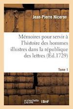 Mémoires Pour Servir À l'Histoire Des Hommes Illustres Dans La République Des Lettres. Tome 1