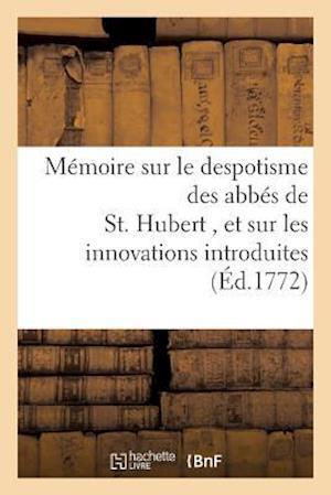 Bog, paperback Memoire Sur Le Despotisme Des Abbes de St. Hubert, Et Sur Les Innovations Dans Ce Monastere = Ma(c)Moire Sur Le Despotisme Des Abba(c)S de St. Hubert, af Sans Auteur