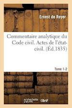 Commentaire Analytique Du Code Civil. Actes de L'Etat-Civil. Tome 1-2 = Commentaire Analytique Du Code Civil. Actes de L'A(c)Tat-Civil. Tome 1-2 af De Royer-E