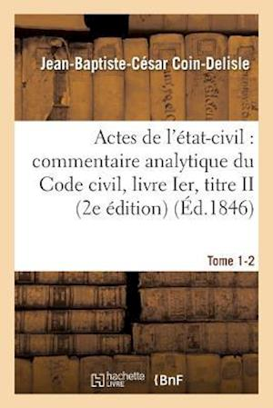 Bog, paperback Commentaire Analytique Du Code Civil. Actes de L'Etat-Civil. Tome 1-2 2e Edition = Commentaire Analytique Du Code Civil. Actes de L'A(c)Tat-Civil. Tom af Jean-Baptiste-Cesar Coin-Delisle