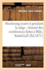 Strasbourg Avant Et Pendant Le Siege Resume Des Conferences Faites a Bale, Saint-Gall, Zurich, af Georges Louis Leblois