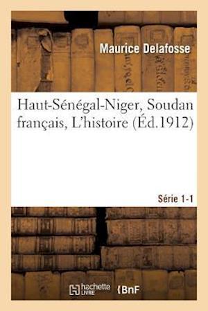 Bog, paperback Haut-Senegal-Niger Soudan Francais. L'Histoire Serie 1-1 = Haut-Sa(c)Na(c)Gal-Niger Soudan Franaais. L'Histoire Sa(c)Rie 1-1 af Maurice Delafosse