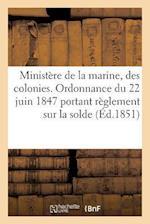 Ministere de la Marine Et Des Colonies. Ordonnance Du 22 Juin 1847 Portant Reglement Sur La Solde,