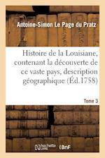 Histoire de La Louisiane, Contenant La Decouverte de Ce Vaste Pays Sa Description Tome 3 af Le Page Du Pratz-A-S