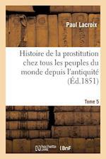 Histoire de la Prostitution Chez Tous Les Peuples Du Monde. Tome 5