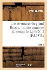 Les Aventures Du Grand Balzac, Histoire Comique Du Temps de Louis XIII. Tome 1
