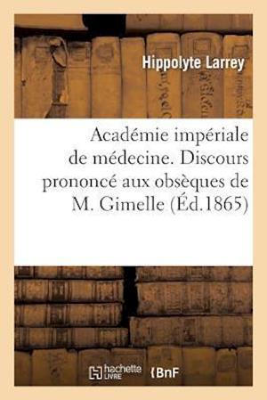 Académie Impériale de Médecine. Discours Prononcé Aux Obsèques de M. Gimelle, Au Nom