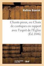 Chants Pieux, Ou Choix de Cantiques En Rapport Avec L'Esprit de L'A0/00glise (A0/00d.1846) af Mathieu Bransiet, Bransiet-M