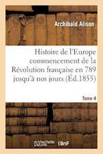 Histoire de L'Europe Depuis Le Commencement de la Revolution Francaise En 1789 Jusqu'a Nos Jours T04 af Alison-A