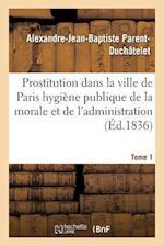 Prostitution Ville de Paris Rapport de L'Hygiene Publique de La Morale Et de L'Administration T01 af Alexandre-Jean-Baptis Parent-Duchatelet