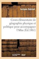 Cours Elementaire de Geographie Physique Et Politique Pour Accompagner L'Atlas = Cours A(c)La(c)Mentaire de Ga(c)Ographie Physique Et Politique Pour A af Babinet-J