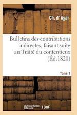 Bulletins Des Contributions Indirectes, Faisant Suite Au Traite Du Contentieux Tome 1 = Bulletins Des Contributions Indirectes, Faisant Suite Au Trait af D. Agar-C