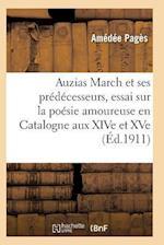 Auzias March Et Ses Prédécesseurs, Essai Sur La Poésie Amoureuse Et Philosophique En Catalogne