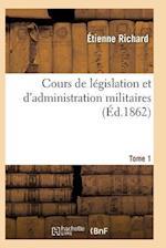 Cours de Legislation Et D'Administration Militaires T01 = Cours de La(c)Gislation Et D'Administration Militaires T01 af Richard-E