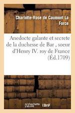 Anedocte Galante Et Secrete de La Duchesse de Bar, Soeur D'Henry IV Roy de France af De Caumont La Force-C-R