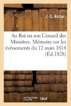 Au Roi En Son Conseil Des Ministres. Mémoire Sur Les Évènemens Du 12 Mars 1814